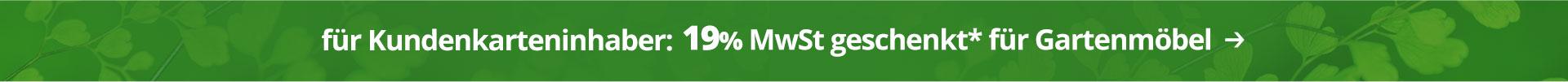 19% MwSt. geschenkt für Kundenkarteninhaber auf Gartenmöbel